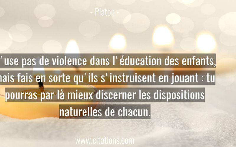 N'use pas de violence dans l'éducation des enfants, mais fais en sorte qu'ils s'instruisent en jouant : tu pourras par là mieux discerner les dispositions naturelles de chacun.