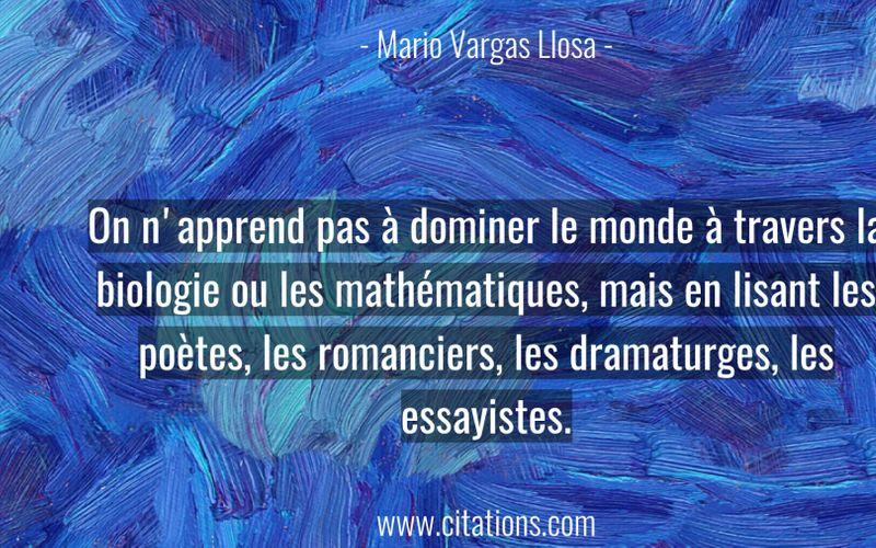 On n'apprend pas à dominer le monde à travers la biologie ou les mathématiques, mais en lisant les poètes, les romanciers, les dramaturges, les essayistes.