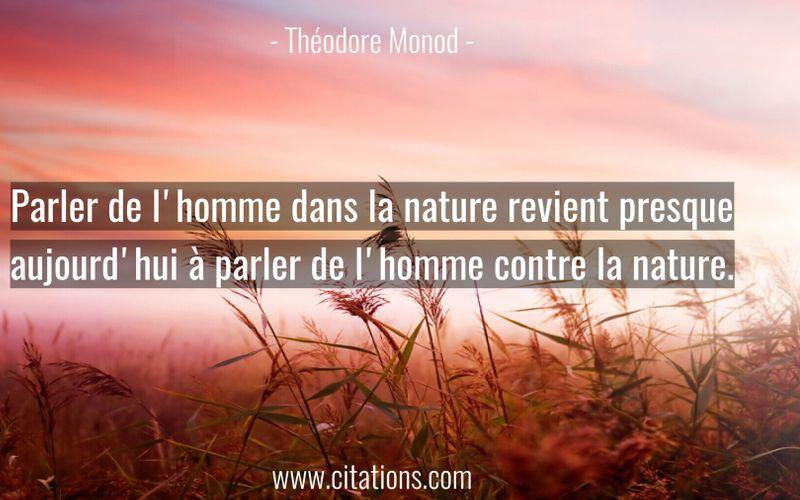 Parler de l'homme dans la nature revient presque aujourd'hui à parler de l'homme contre la nature.