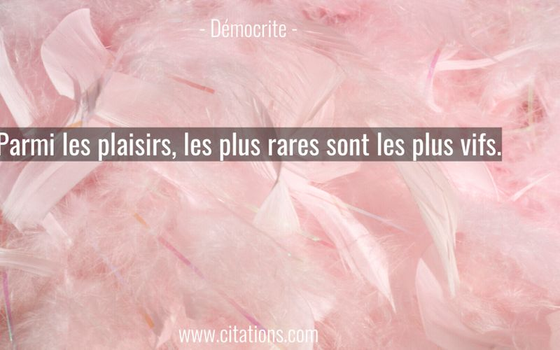 Parmi les plaisirs, les plus rares sont les plus vifs.