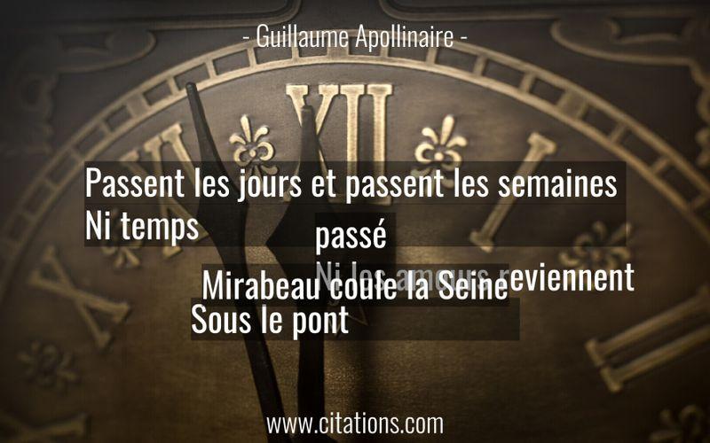 Passent les jours et passent les semaines Ni temps passé Ni les amours reviennent Sous le pont Mirabeau coule la Seine