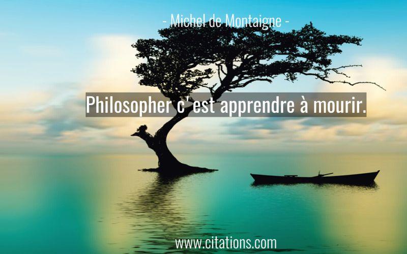 Philosopher c'est apprendre à mourir.