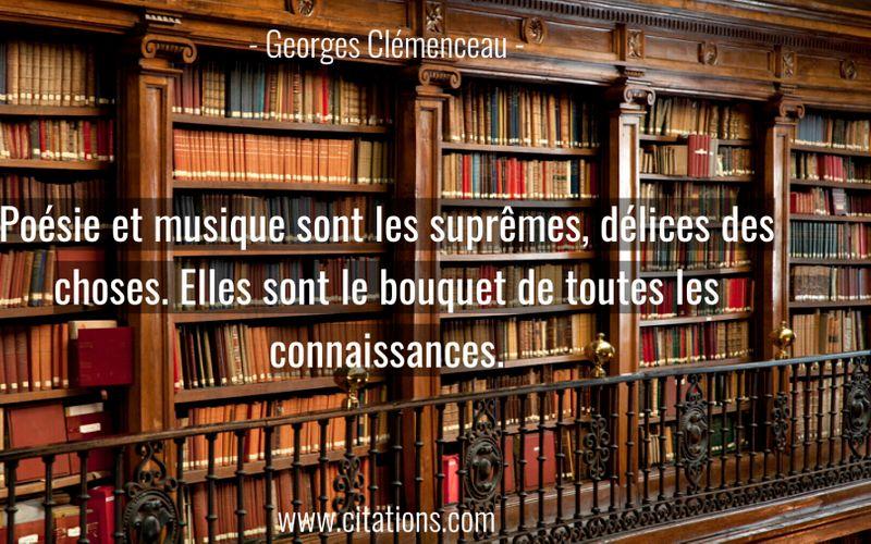 Poésie et musique sont les suprêmes, délices des choses. Elles sont le bouquet de toutes les connaissances.