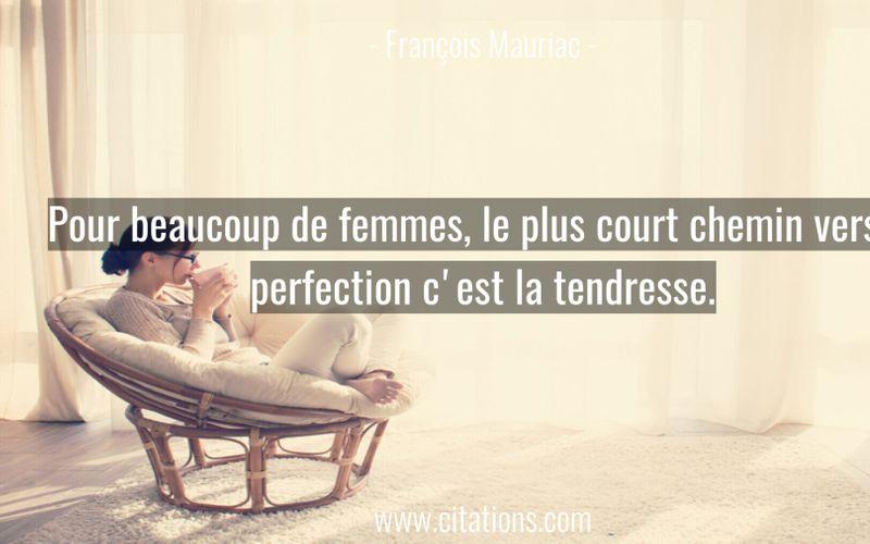 Pour beaucoup de femmes, le plus court chemin vers la perfection c'est la tendresse.