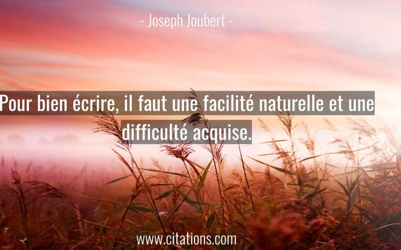 Pour bien écrire, il faut une facilité naturelle et une difficulté acquise.