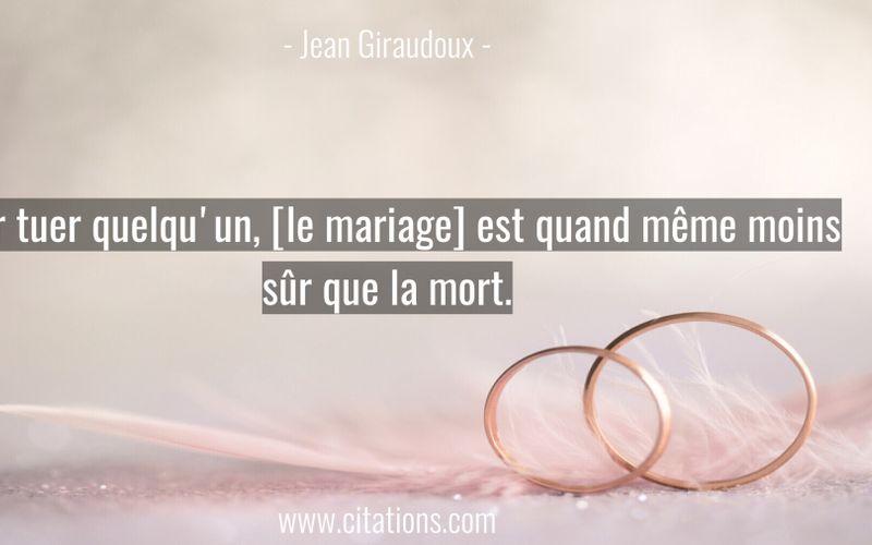 Pour tuer quelqu'un, [le mariage] est quand même moins sûr que la mort.