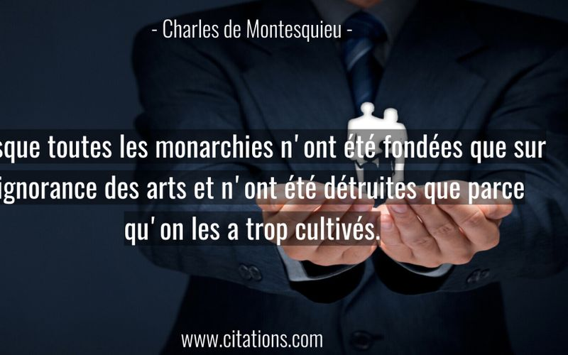 Presque toutes les monarchies n'ont été fondées que sur l'ignorance des arts et n'ont été détruites que parce qu'on les a trop cultivés.