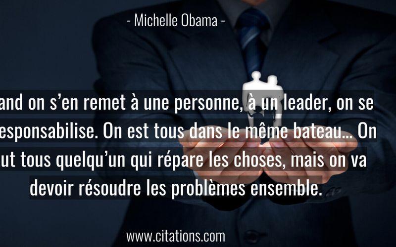 Quand on s'en remet à une personne, à un leader, on se déresponsabilise. On est tous dans le même bateau… On veut tous quelqu'un qui répare les choses, mais on va devoir résoudre les problèmes ensemble.