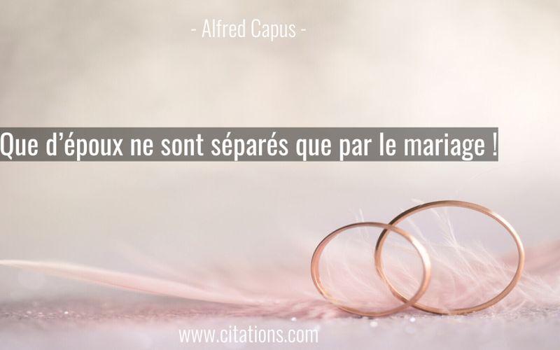 Que d'époux ne sont séparés que par le mariage !