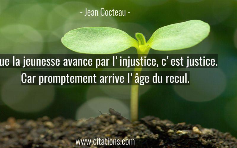 Que la jeunesse avance par l'injustice, c'est justice. Car promptement arrive l'âge du recul.