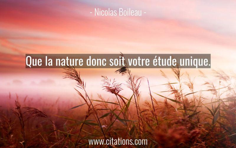 Que la nature donc soit votre étude unique.