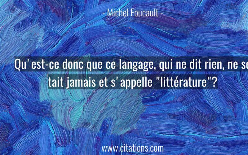 """Qu'est-ce donc que ce langage, qui ne dit rien, ne se tait jamais et s'appelle """"littérature""""?"""