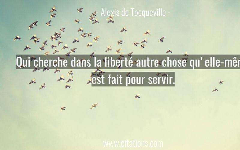 Qui cherche dans la liberté autre chose qu'elle-même est fait pour servir.
