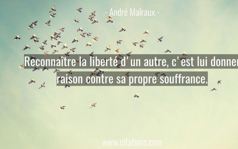Reconnaître la liberté d'un autre, c'est lui donner raison contre sa propre souffrance.