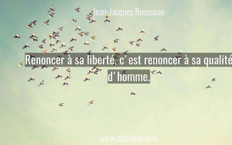 Renoncer à sa liberté, c'est renoncer à sa qualité d'homme.
