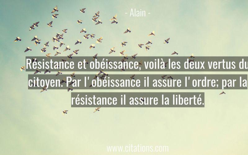 Résistance et obéissance, voilà les deux vertus du citoyen. Par l'obéissance il assure l'ordre; par la résistance il assure la liberté.