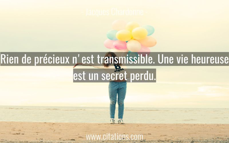 Rien de précieux n'est transmissible. Une vie heureuse est un secret perdu.