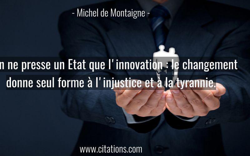 Rien ne presse un Etat que l'innovation : le changement donne seul forme à l'injustice et à la tyrannie.