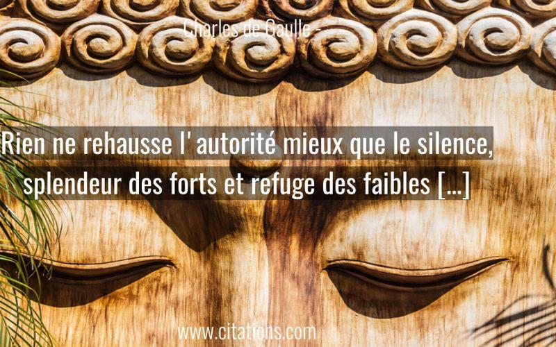 Rien ne rehausse l'autorité mieux que le silence, splendeur des forts et refuge des faibles […]