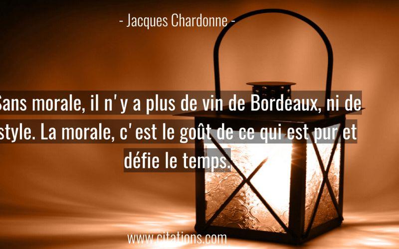 Sans morale, il n'y a plus de vin de Bordeaux, ni de style. La morale, c'est le goût de ce qui est pur et défie le temps.