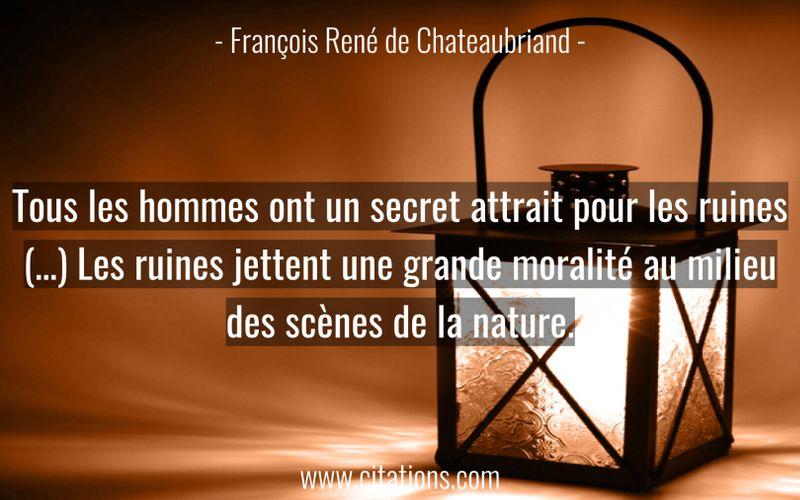 Tous les hommes ont un secret attrait pour les ruines (…) Les ruines jettent une grande moralité au milieu des scènes de la nature.