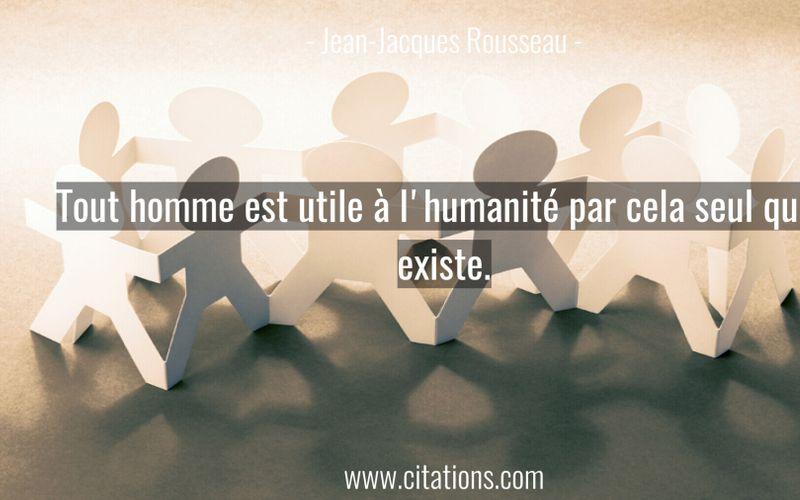 Tout homme est utile à l'humanité par cela seul qu'il existe.