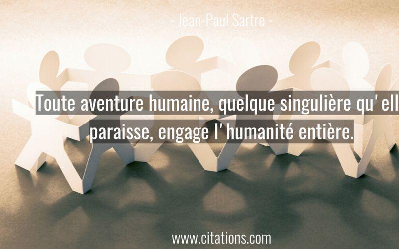 Toute aventure humaine, quelque singulière qu'elle paraisse, engage l'humanité entière.