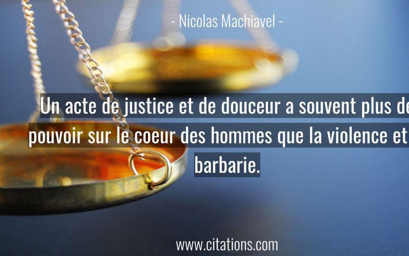 Un acte de justice et de douceur a souvent plus de pouvoir sur le coeur des hommes que la violence et la barbarie.
