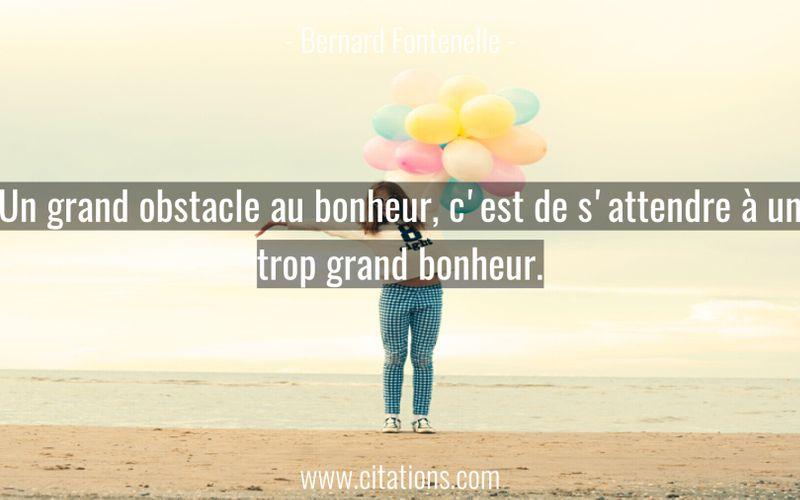 Un grand obstacle au bonheur, c'est de s'attendre à un trop grand bonheur.