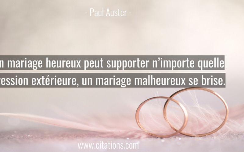 Un mariage heureux peut supporter n'importe quelle pression extérieure, un mariage malheureux se brise.