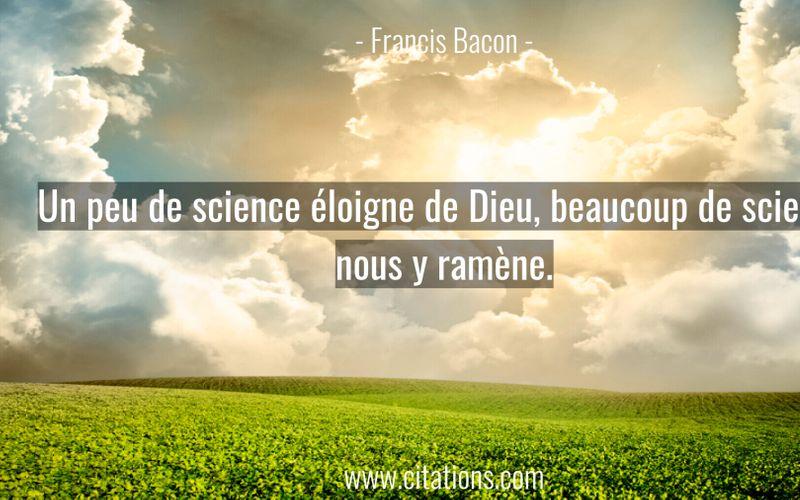 Un peu de science éloigne de Dieu, beaucoup de science nous y ramène.