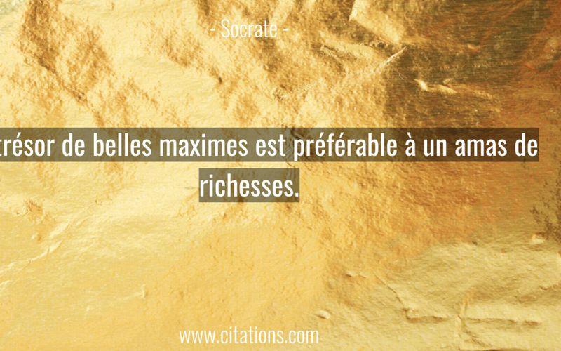 Un trésor de belles maximes est préférable à un amas de richesses.