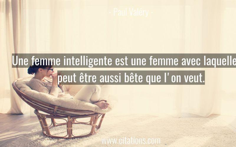 Une femme intelligente est une femme avec laquelle on peut être aussi bête que l'on veut.
