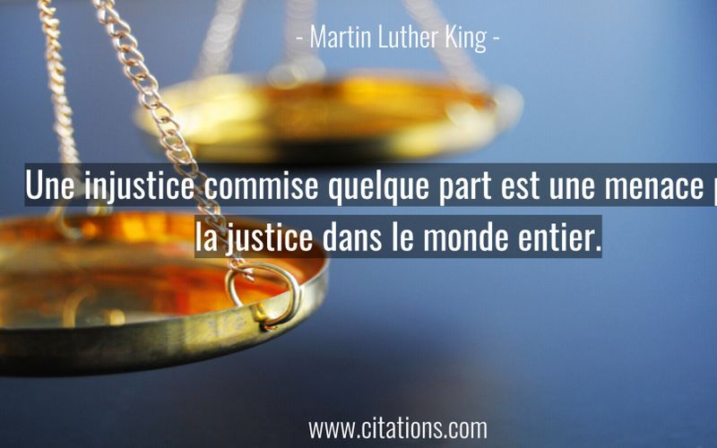 Une injustice commise quelque part est une menace pour la justice dans le monde entier.