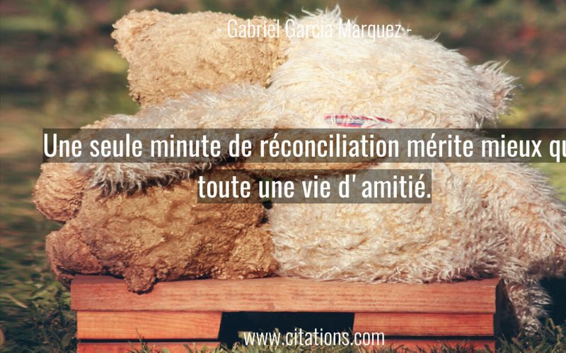 Une seule minute de réconciliation mérite mieux que toute une vie d'amitié.