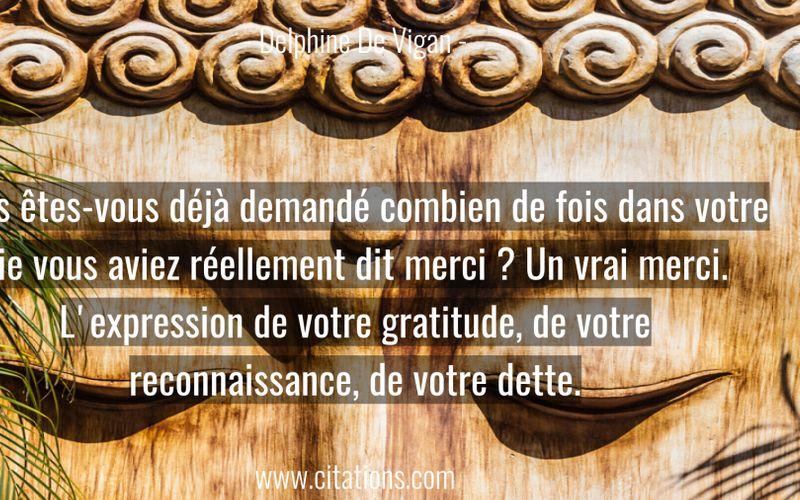 Vous êtes-vous déjà demandé combien de fois dans votre vie vous aviez réellement dit merci ? Un vrai merci. L'expression de votre gratitude, de votre reconnaissance, de votre dette.